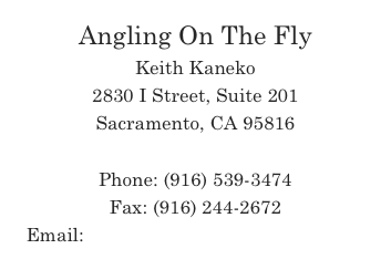 Angling On The Fly Keith Kaneko 2830 I Street, Suite 201 Sacramento, CA 95816  Phone: (916) 539-3474 Fax: (916) 244-2672 Email: FishOn@AnglingOnTheFly.com