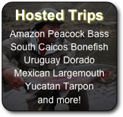 Hosted Trips  Amazon Peacock Bass South Caicos Bonefish Uruguay Dorado Mexican Largemouth Yucatan Tarpon and more!